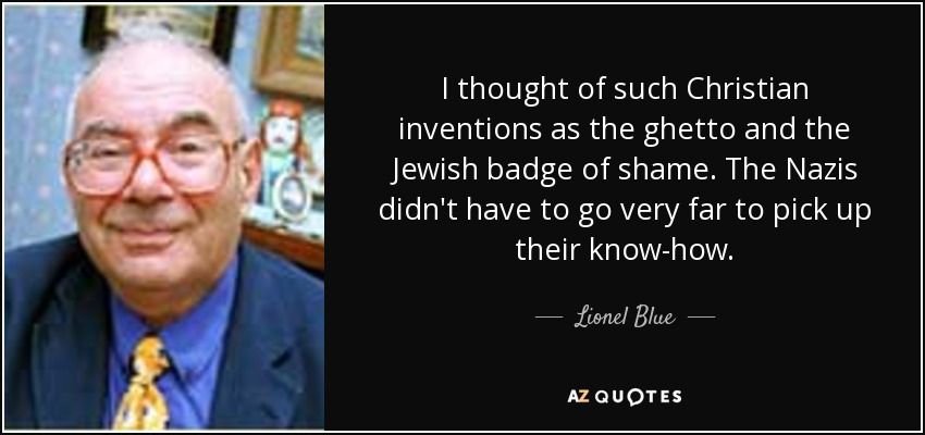 I thought of such Christian inventions as the ghetto and the Jewish badge of shame. The Nazis didn't have to go very far to pick up their know-how. - Lionel Blue
