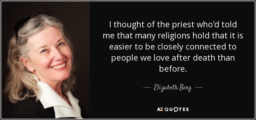 I thought of the priest who'd told me that many religions hold that it is easier to be closely connected to people we love after death than before. - Elizabeth Berg