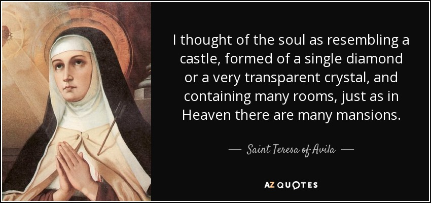 I thought of the soul as resembling a castle, formed of a single diamond or a very transparent crystal, and containing many rooms, just as in Heaven there are many mansions. - Teresa of Avila