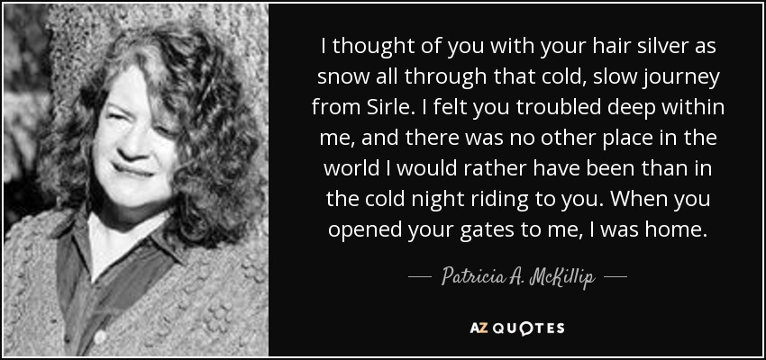 I thought of you with your hair silver as snow all through that cold, slow journey from Sirle. I felt you troubled deep within me, and there was no other place in the world I would rather have been than in the cold night riding to you. When you opened your gates to me, I was home. - Patricia A. McKillip