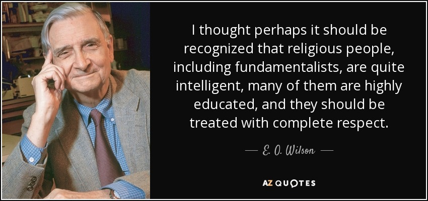 I thought perhaps it should be recognized that religious people, including fundamentalists, are quite intelligent, many of them are highly educated, and they should be treated with complete respect. - E. O. Wilson
