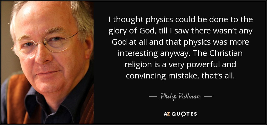 I thought physics could be done to the glory of God, till I saw there wasn't any God at all and that physics was more interesting anyway. The Christian religion is a very powerful and convincing mistake, that's all. - Philip Pullman