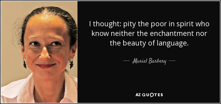 I thought: pity the poor in spirit who know neither the enchantment nor the beauty of language. - Muriel Barbery