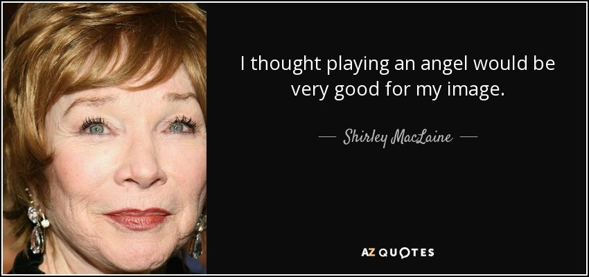 I thought playing an angel would be very good for my image. - Shirley MacLaine