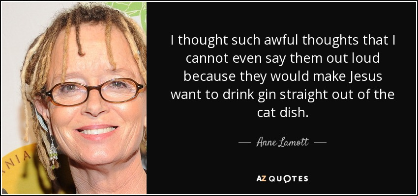 I thought such awful thoughts that I cannot even say them out loud because they would make Jesus want to drink gin straight out of the cat dish. - Anne Lamott