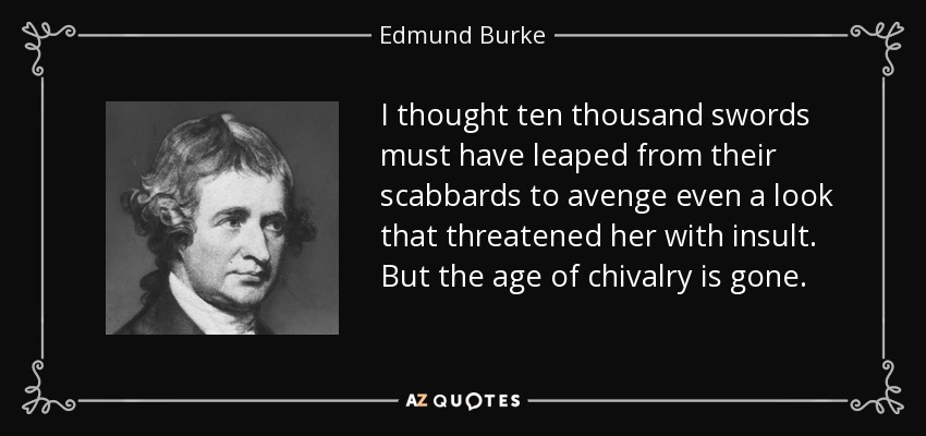 I thought ten thousand swords must have leaped from their scabbards to avenge even a look that threatened her with insult. But the age of chivalry is gone. - Edmund Burke