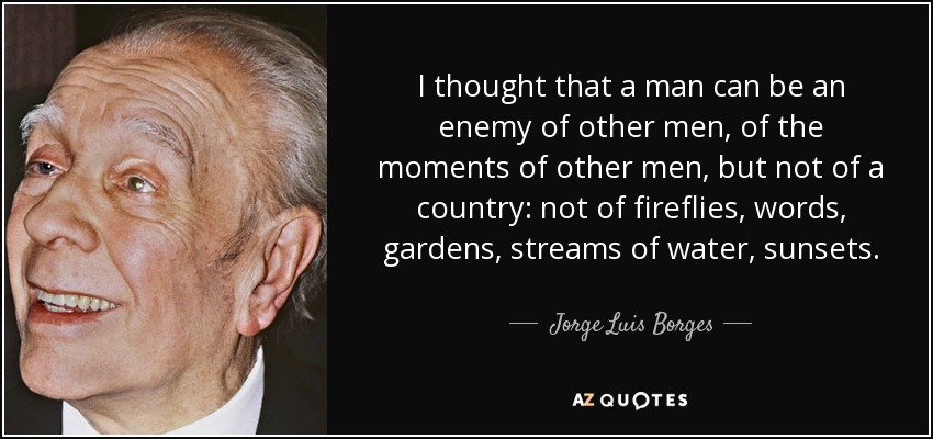I thought that a man can be an enemy of other men, of the moments of other men, but not of a country: not of fireflies, words, gardens, streams of water, sunsets. - Jorge Luis Borges