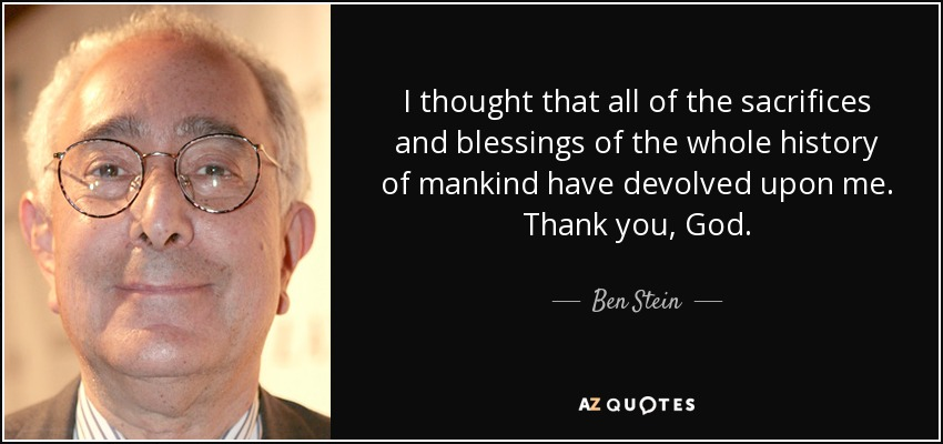 I thought that all of the sacrifices and blessings of the whole history of mankind have devolved upon me. Thank you, God. - Ben Stein
