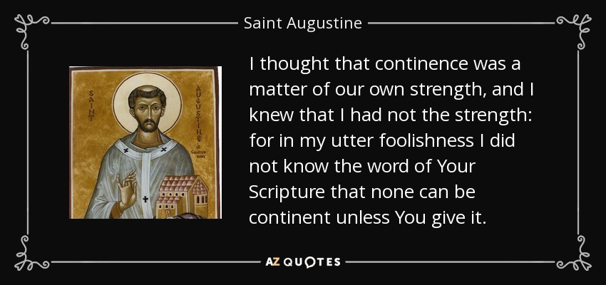 I thought that continence was a matter of our own strength, and I knew that I had not the strength: for in my utter foolishness I did not know the word of Your Scripture that none can be continent unless You give it. - Saint Augustine