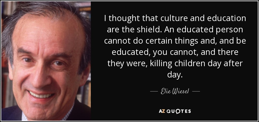 I thought that culture and education are the shield. An educated person cannot do certain things and, and be educated, you cannot, and there they were, killing children day after day. - Elie Wiesel