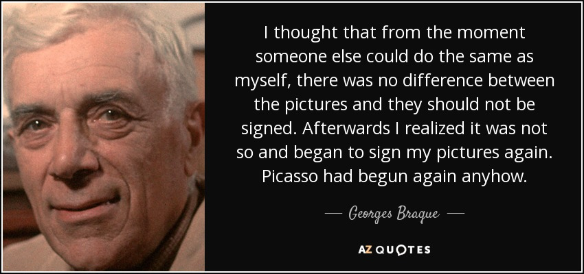 I thought that from the moment someone else could do the same as myself, there was no difference between the pictures and they should not be signed. Afterwards I realized it was not so and began to sign my pictures again. Picasso had begun again anyhow. - Georges Braque