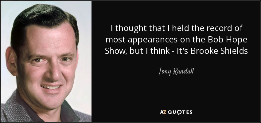 I thought that I held the record of most appearances on the Bob Hope Show, but I think - It's Brooke Shields - Tony Randall