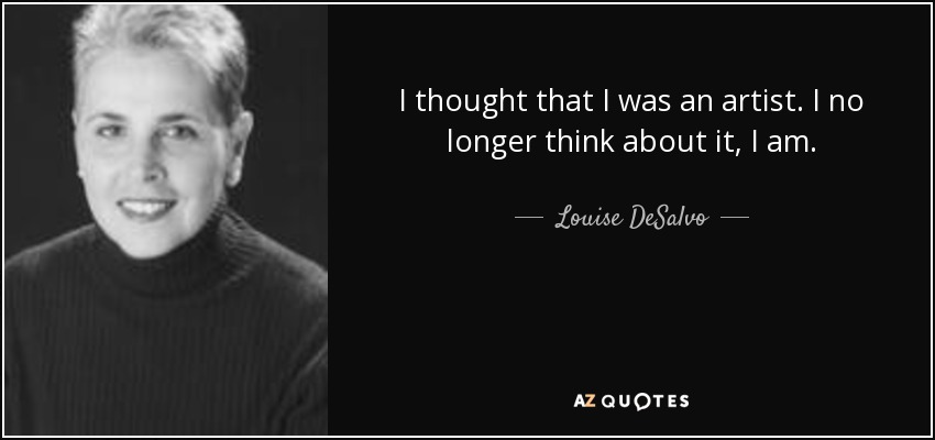 I thought that I was an artist. I no longer think about it, I am. - Louise DeSalvo