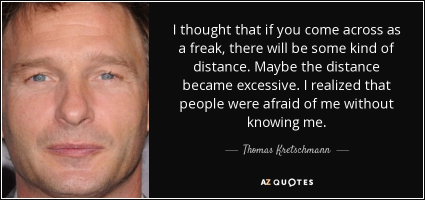 I thought that if you come across as a freak, there will be some kind of distance. Maybe the distance became excessive. I realized that people were afraid of me without knowing me. - Thomas Kretschmann