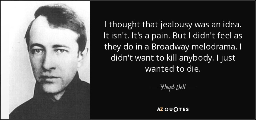 I thought that jealousy was an idea. It isn't. It's a pain. But I didn't feel as they do in a Broadway melodrama. I didn't want to kill anybody. I just wanted to die. - Floyd Dell