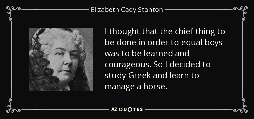 I thought that the chief thing to be done in order to equal boys was to be learned and courageous. So I decided to study Greek and learn to manage a horse. - Elizabeth Cady Stanton