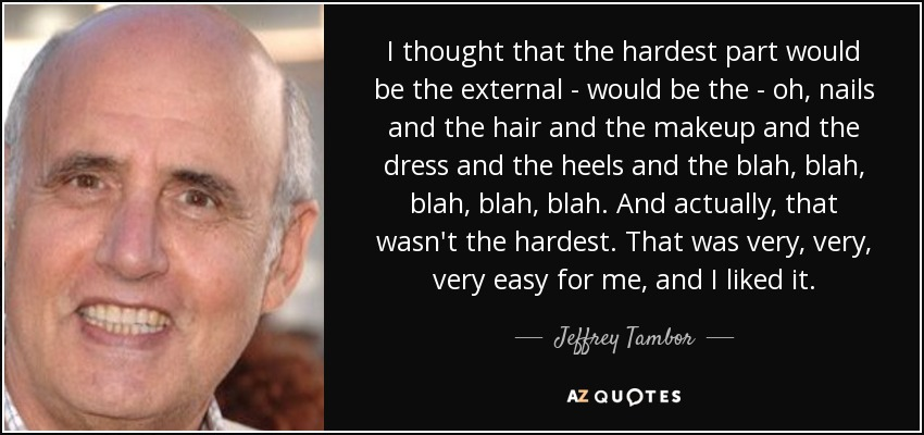 I thought that the hardest part would be the external - would be the - oh, nails and the hair and the makeup and the dress and the heels and the blah, blah, blah, blah, blah. And actually, that wasn't the hardest. That was very, very, very easy for me, and I liked it. - Jeffrey Tambor