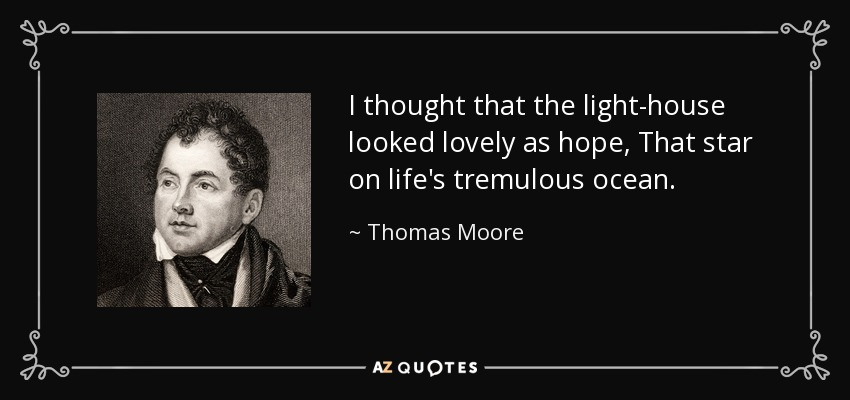 I thought that the light-house looked lovely as hope, That star on life's tremulous ocean. - Thomas Moore