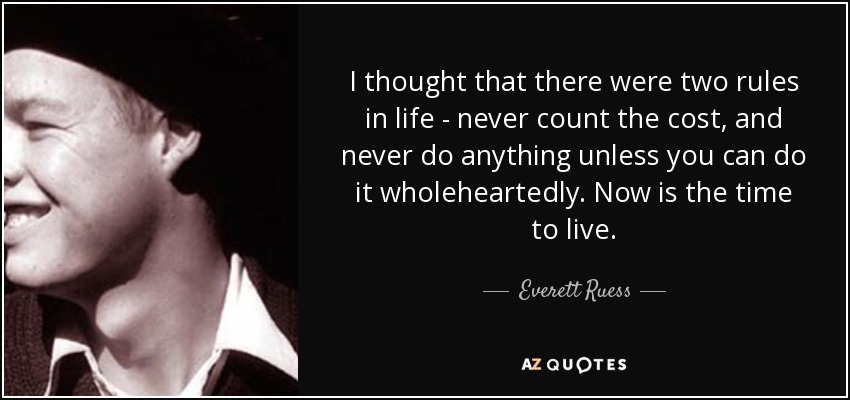 I thought that there were two rules in life - never count the cost, and never do anything unless you can do it wholeheartedly. Now is the time to live. - Everett Ruess