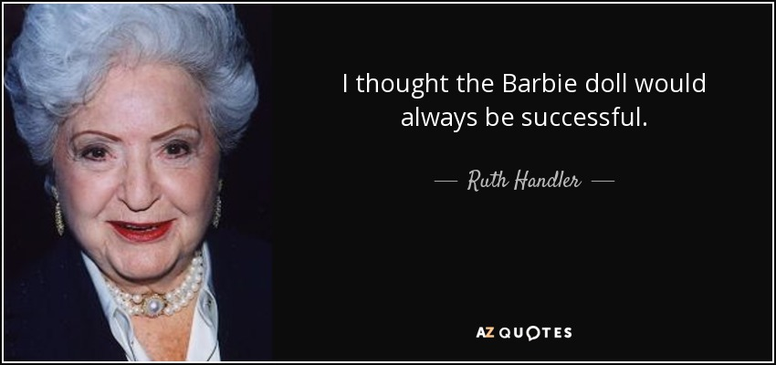 I thought the Barbie doll would always be successful. - Ruth Handler