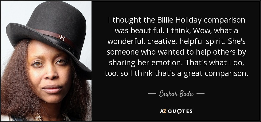 I thought the Billie Holiday comparison was beautiful. I think, Wow, what a wonderful, creative, helpful spirit. She's someone who wanted to help others by sharing her emotion. That's what I do, too, so I think that's a great comparison. - Erykah Badu