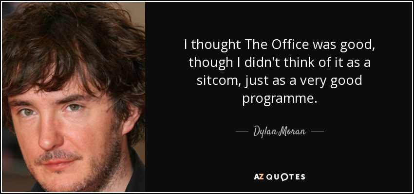 I thought The Office was good, though I didn't think of it as a sitcom, just as a very good programme. - Dylan Moran