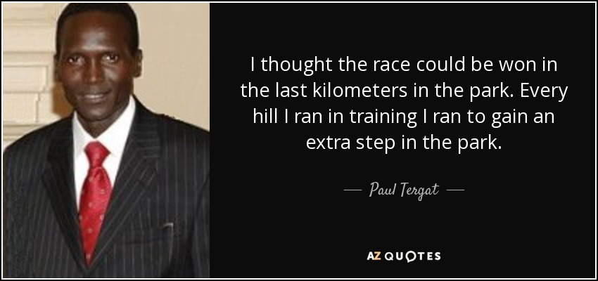 I thought the race could be won in the last kilometers in the park. Every hill I ran in training I ran to gain an extra step in the park. - Paul Tergat