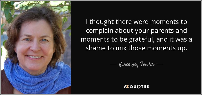 I thought there were moments to complain about your parents and moments to be grateful, and it was a shame to mix those moments up. - Karen Joy Fowler