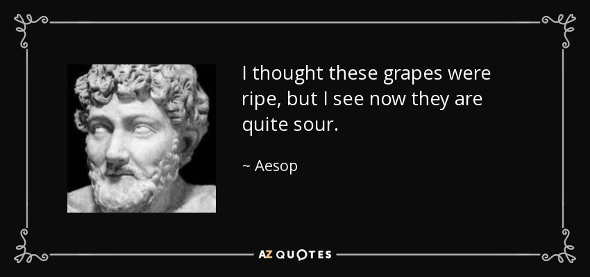I thought these grapes were ripe, but I see now they are quite sour. - Aesop