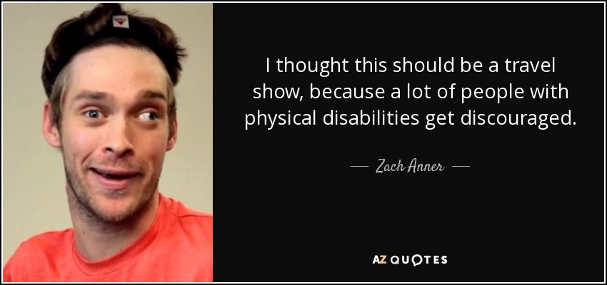 I thought this should be a travel show, because a lot of people with physical disabilities get discouraged. - Zach Anner