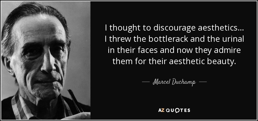 I thought to discourage aesthetics... I threw the bottlerack and the urinal in their faces and now they admire them for their aesthetic beauty. - Marcel Duchamp