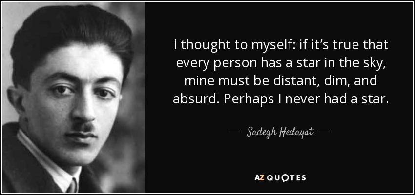 I thought to myself: if it's true that every person has a star in the sky, mine must be distant, dim, and absurd. Perhaps I never had a star. - Sadegh Hedayat