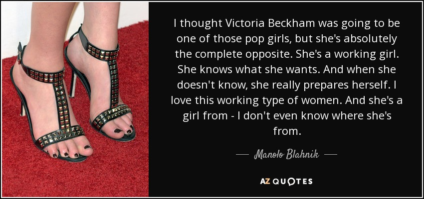 I thought Victoria Beckham was going to be one of those pop girls, but she's absolutely the complete opposite. She's a working girl. She knows what she wants. And when she doesn't know, she really prepares herself. I love this working type of women. And she's a girl from - I don't even know where she's from. - Manolo Blahnik