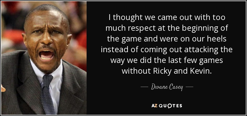 I thought we came out with too much respect at the beginning of the game and were on our heels instead of coming out attacking the way we did the last few games without Ricky and Kevin. - Dwane Casey