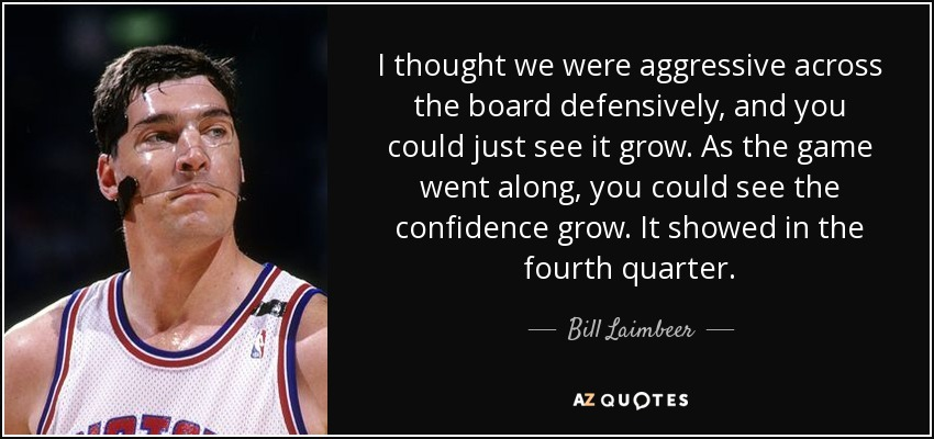 I thought we were aggressive across the board defensively, and you could just see it grow. As the game went along, you could see the confidence grow. It showed in the fourth quarter. - Bill Laimbeer
