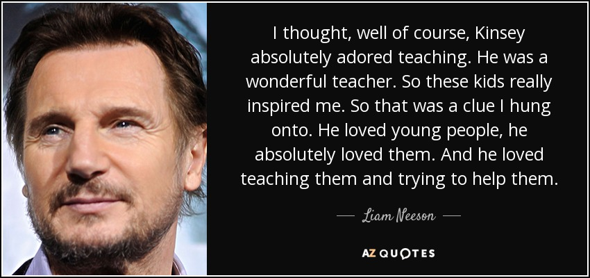 I thought, well of course, Kinsey absolutely adored teaching. He was a wonderful teacher. So these kids really inspired me. So that was a clue I hung onto. He loved young people, he absolutely loved them. And he loved teaching them and trying to help them. - Liam Neeson