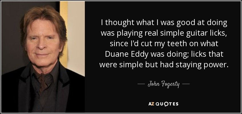 I thought what I was good at doing was playing real simple guitar licks, since I'd cut my teeth on what Duane Eddy was doing; licks that were simple but had staying power. - John Fogerty