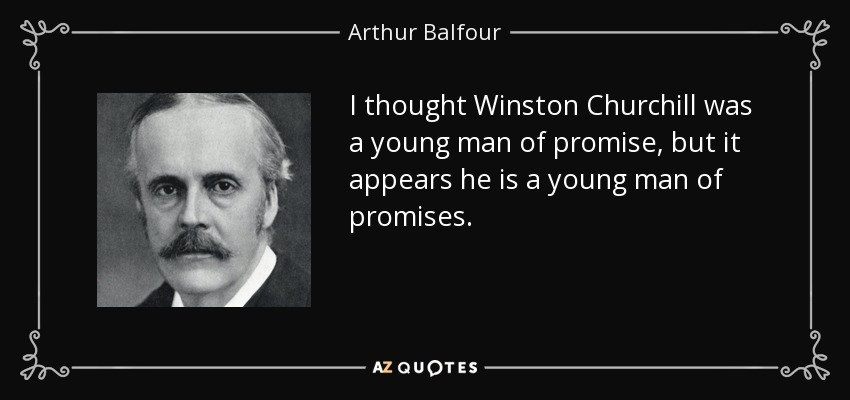 I thought Winston Churchill was a young man of promise, but it appears he is a young man of promises. - Arthur Balfour