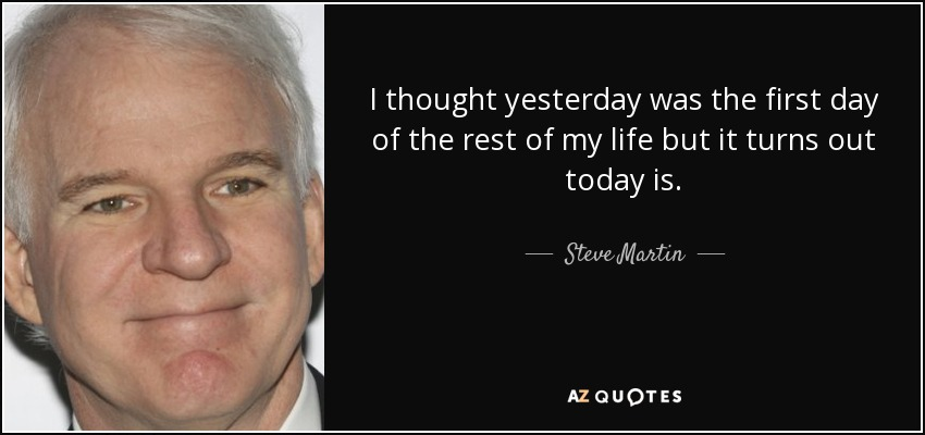 I thought yesterday was the first day of the rest of my life but it turns out today is. - Steve Martin
