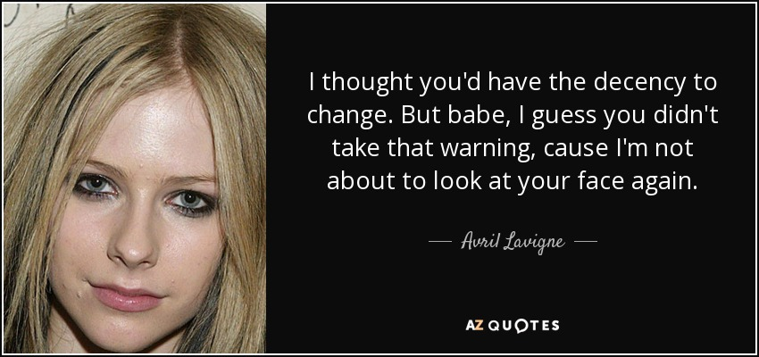 I thought you'd have the decency to change. But babe, I guess you didn't take that warning, cause I'm not about to look at your face again. - Avril Lavigne
