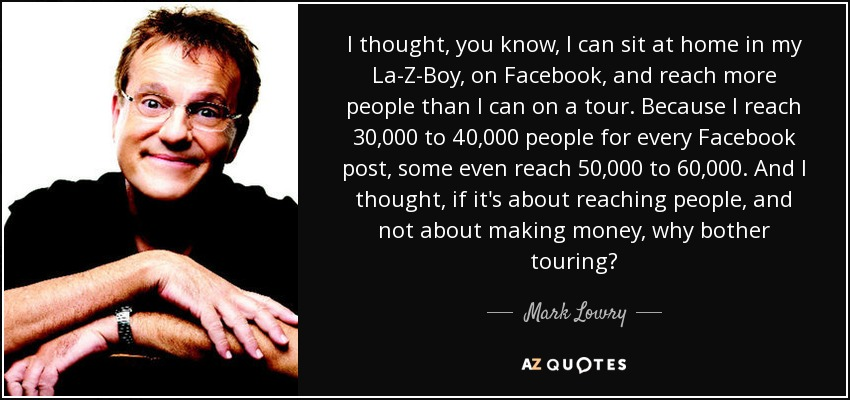 I thought, you know, I can sit at home in my La-Z-Boy, on Facebook, and reach more people than I can on a tour. Because I reach 30,000 to 40,000 people for every Facebook post, some even reach 50,000 to 60,000. And I thought, if it's about reaching people, and not about making money, why bother touring? - Mark Lowry