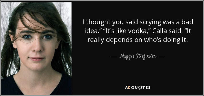 """I thought you said scrying was a bad idea."""" """"It's like vodka,"""" Calla said. """"It really depends on who's doing it. - Maggie Stiefvater"""