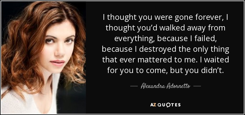 I thought you were gone forever, I thought you'd walked away from everything, because I failed, because I destroyed the only thing that ever mattered to me. I waited for you to come, but you didn't. - Alexandra Adornetto