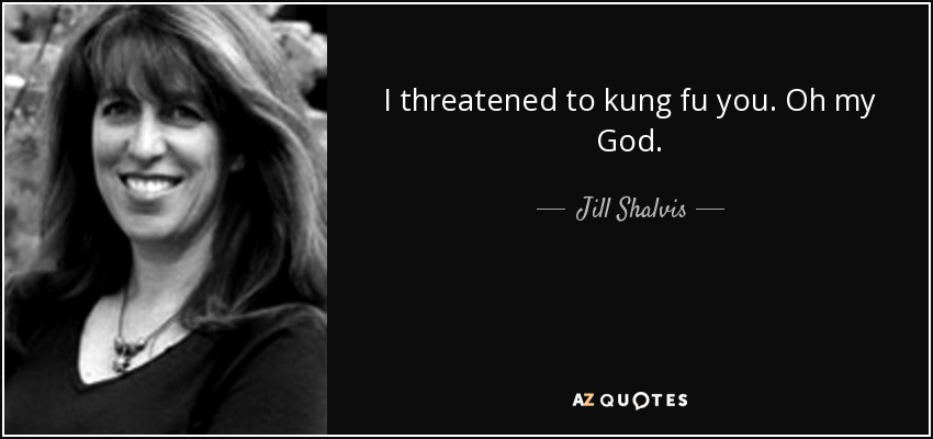 I threatened to kung fu you. Oh my God. - Jill Shalvis