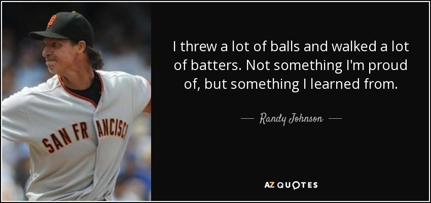 I threw a lot of balls and walked a lot of batters. Not something I'm proud of, but something I learned from. - Randy Johnson