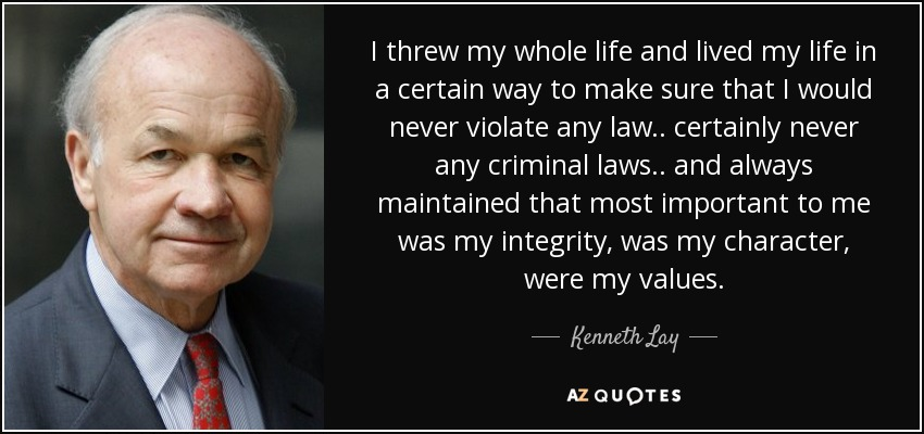 I threw my whole life and lived my life in a certain way to make sure that I would never violate any law.. certainly never any criminal laws.. and always maintained that most important to me was my integrity, was my character, were my values. - Kenneth Lay