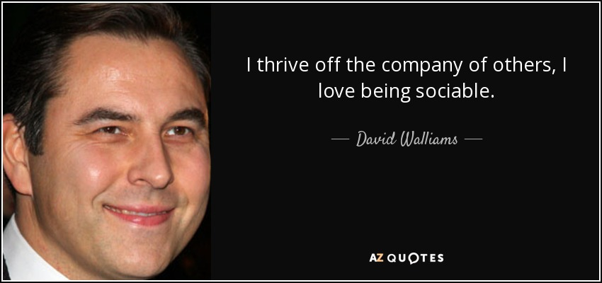I thrive off the company of others, I love being sociable. - David Walliams