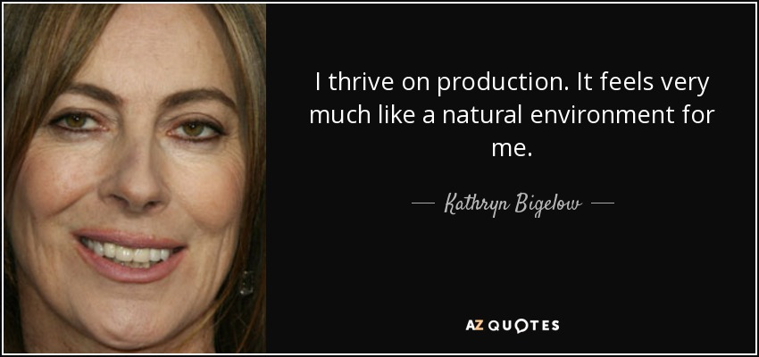 I thrive on production. It feels very much like a natural environment for me. - Kathryn Bigelow