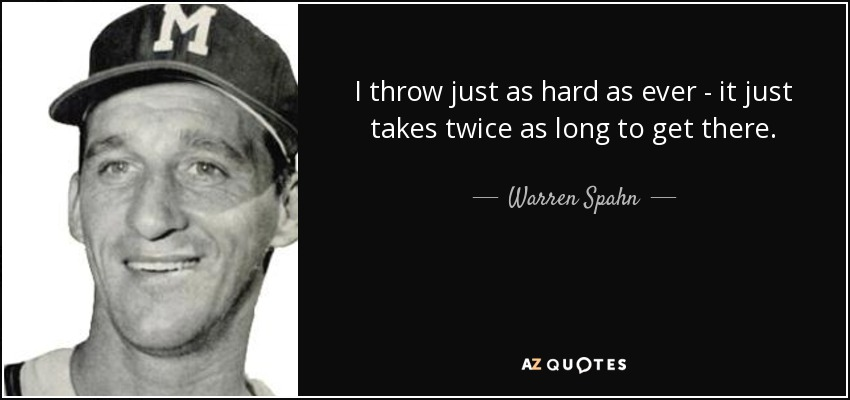 I throw just as hard as ever - it just takes twice as long to get there. - Warren Spahn