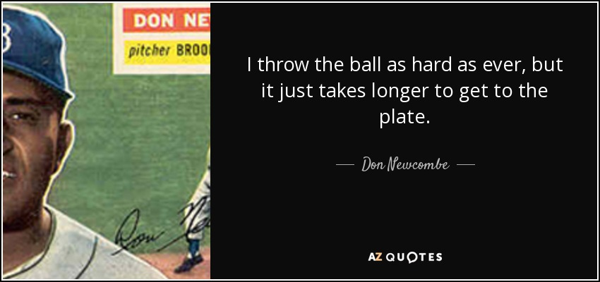 I throw the ball as hard as ever, but it just takes longer to get to the plate. - Don Newcombe
